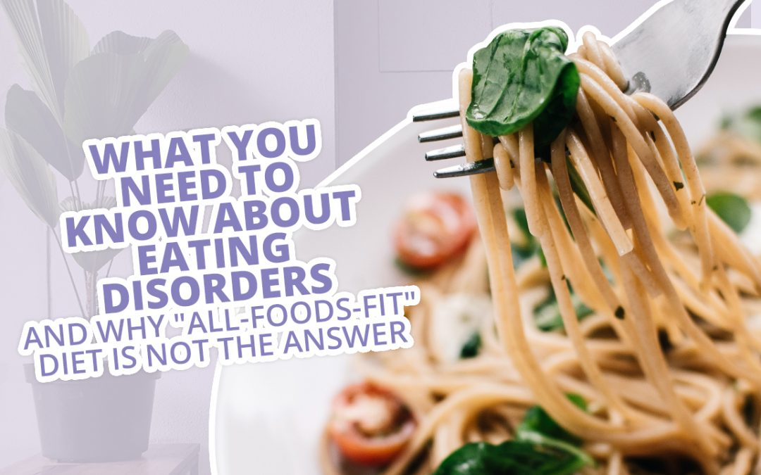 What You Need To Know About Eating Disorders (AND Why All-Foods-Fit Diet Is Not The Answer)