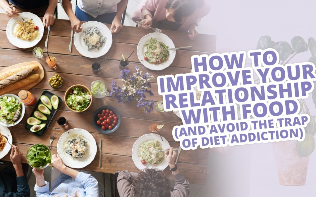 How To Improve Your Relationship With Food (AND Avoid The Trap Of Diet Addiction)