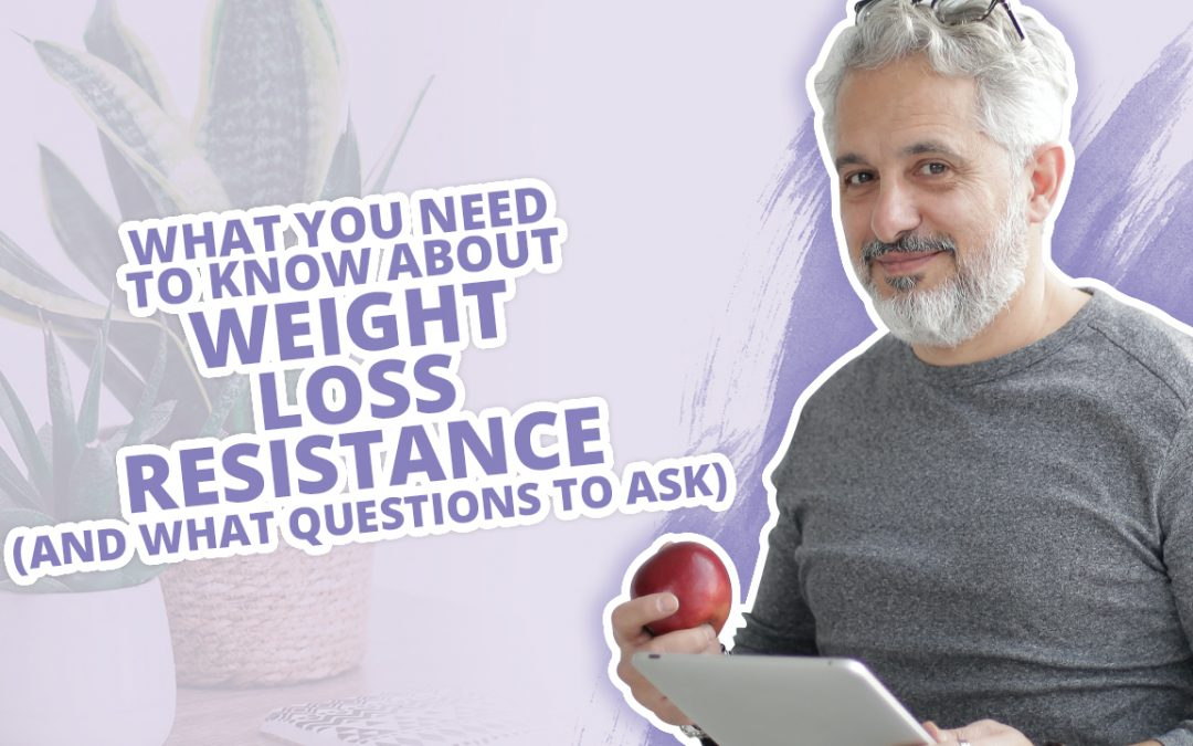 What You Need To Know About Weight Loss Resistance (AND What Questions To Ask)